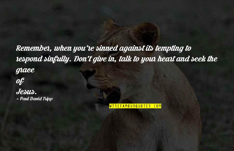 Jesus Grace Quotes By Paul David Tripp: Remember, when you're sinned against its tempting to