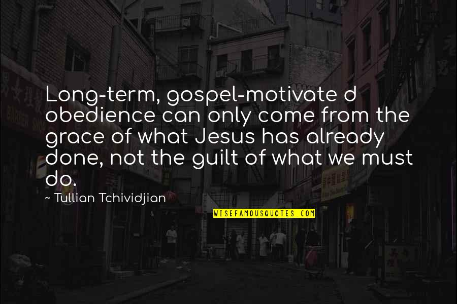 Jesus Grace Quotes By Tullian Tchividjian: Long-term, gospel-motivate d obedience can only come from