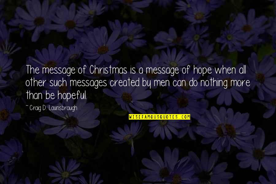 Jesus In Christmas Quotes By Craig D. Lounsbrough: The message of Christmas is a message of