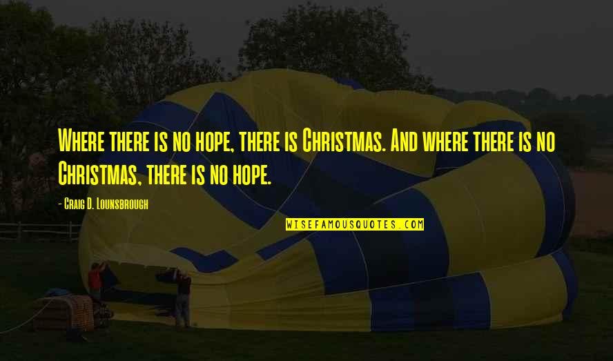 Jesus In Christmas Quotes By Craig D. Lounsbrough: Where there is no hope, there is Christmas.