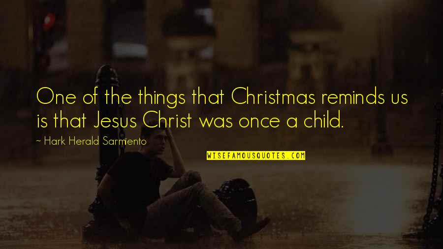 Jesus In Christmas Quotes By Hark Herald Sarmiento: One of the things that Christmas reminds us