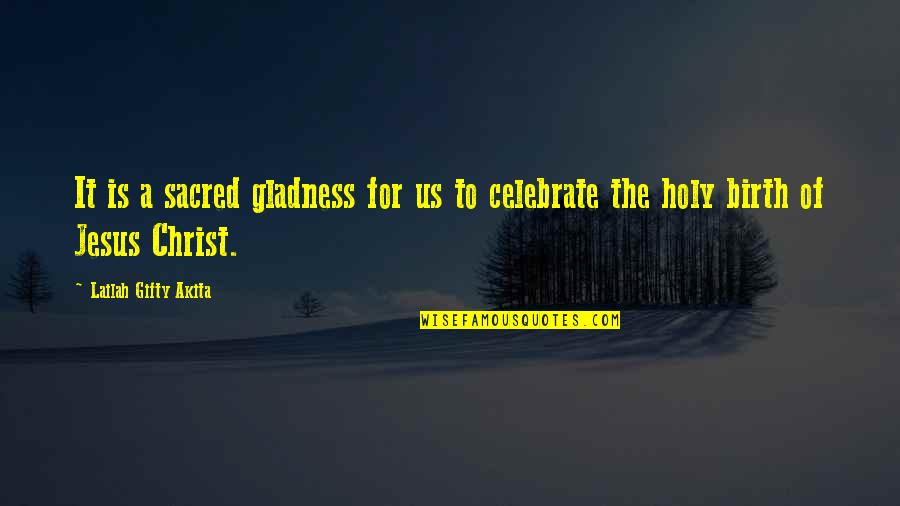 Jesus In Christmas Quotes By Lailah Gifty Akita: It is a sacred gladness for us to