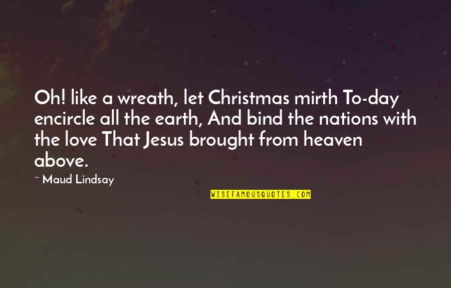 Jesus In Christmas Quotes By Maud Lindsay: Oh! like a wreath, let Christmas mirth To-day