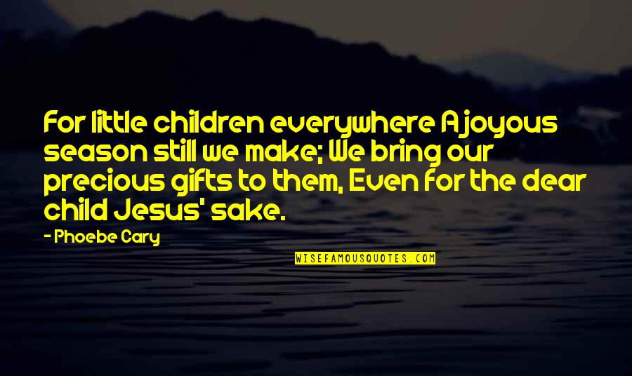 Jesus In Christmas Quotes By Phoebe Cary: For little children everywhere A joyous season still