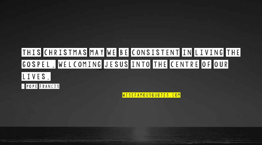 Jesus In Christmas Quotes By Pope Francis: This Christmas may we be consistent in living