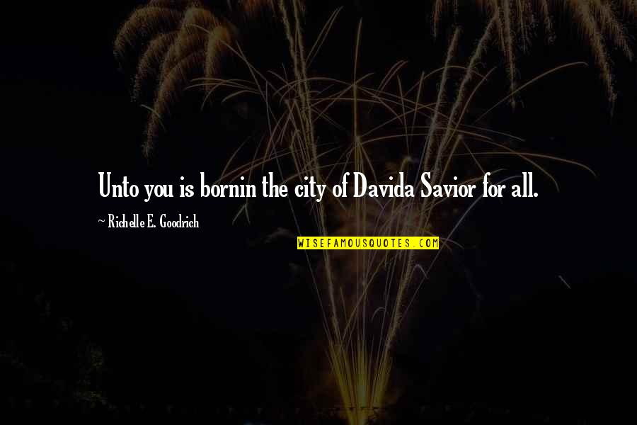 Jesus In Christmas Quotes By Richelle E. Goodrich: Unto you is bornin the city of Davida
