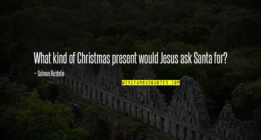 Jesus In Christmas Quotes By Salman Rushdie: What kind of Christmas present would Jesus ask