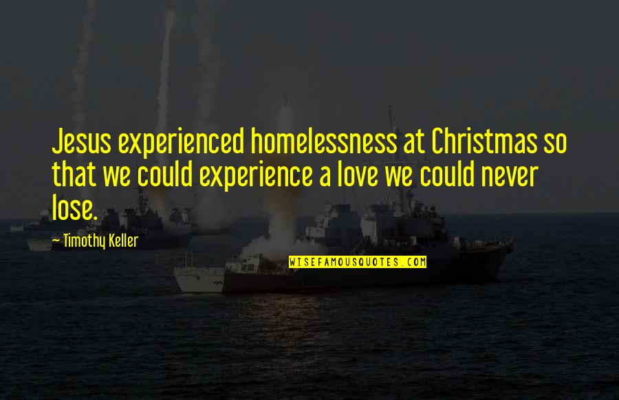 Jesus In Christmas Quotes By Timothy Keller: Jesus experienced homelessness at Christmas so that we