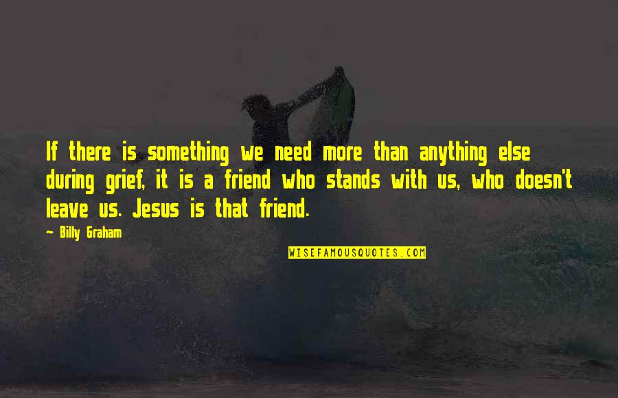 Jesus My Only Friend Quotes By Billy Graham: If there is something we need more than