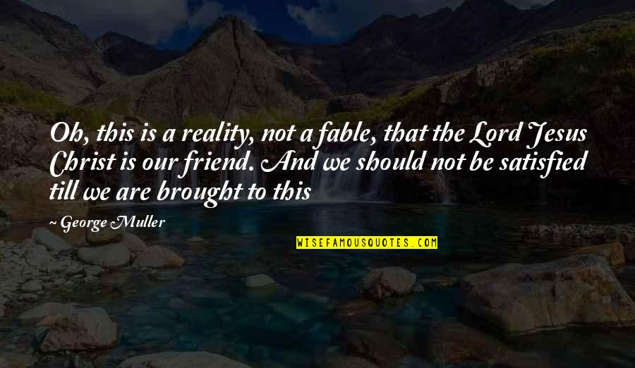 Jesus My Only Friend Quotes By George Muller: Oh, this is a reality, not a fable,