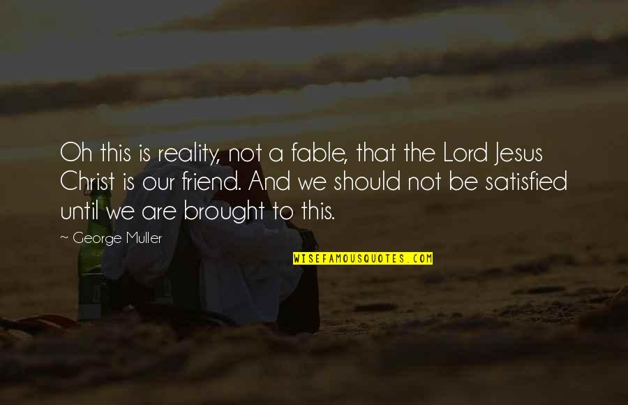 Jesus My Only Friend Quotes By George Muller: Oh this is reality, not a fable, that