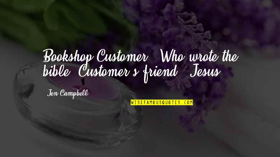 Jesus My Only Friend Quotes By Jen Campbell: Bookshop Customer: 'Who wrote the bible?'Customer's friend: 'Jesus.