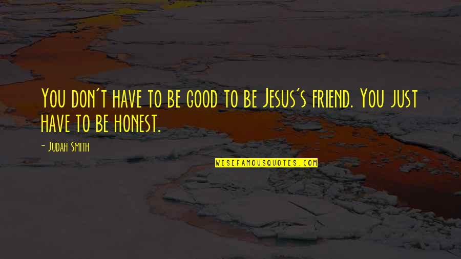 Jesus My Only Friend Quotes By Judah Smith: You don't have to be good to be
