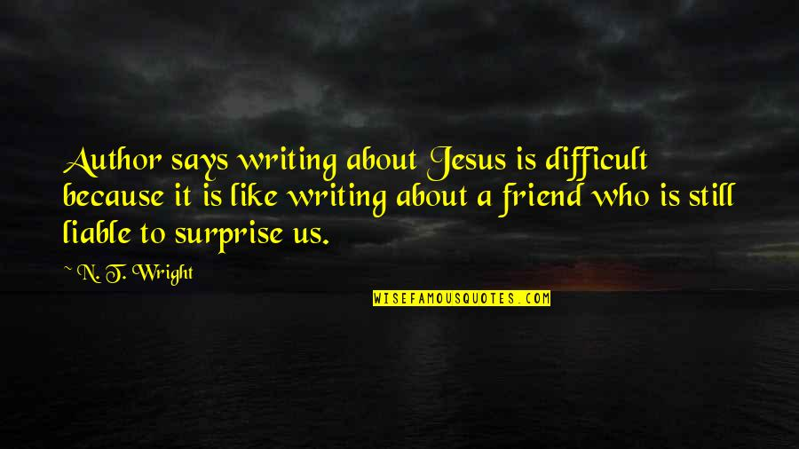 Jesus My Only Friend Quotes By N. T. Wright: Author says writing about Jesus is difficult because