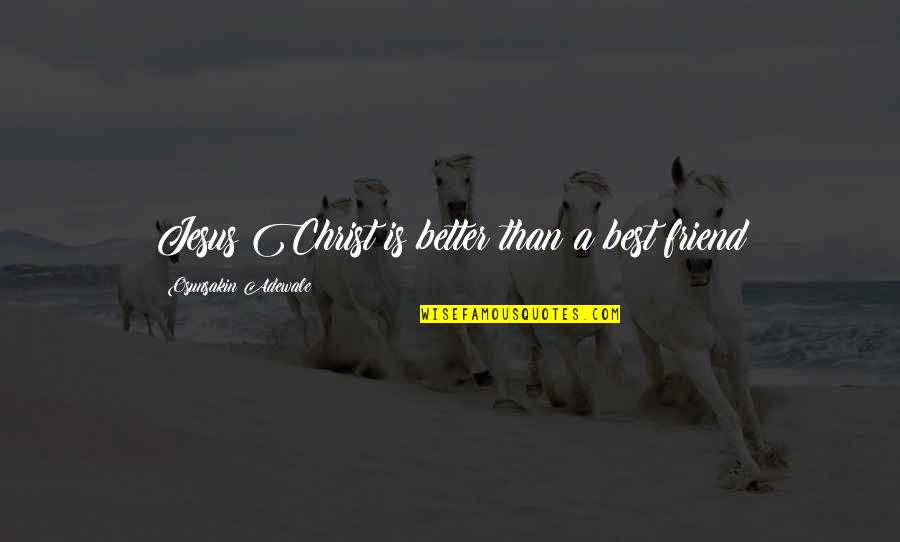 Jesus My Only Friend Quotes By Osunsakin Adewale: Jesus Christ is better than a best friend