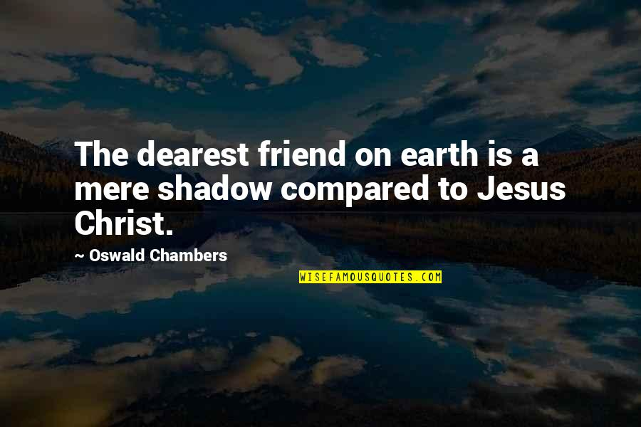 Jesus My Only Friend Quotes By Oswald Chambers: The dearest friend on earth is a mere