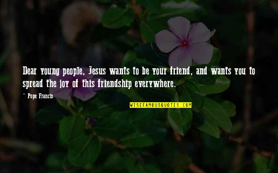 Jesus My Only Friend Quotes By Pope Francis: Dear young people, Jesus wants to be your