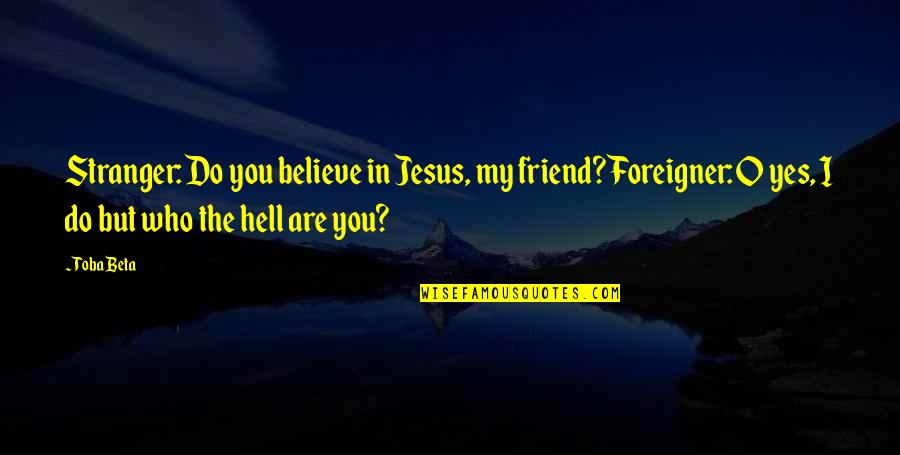 Jesus My Only Friend Quotes By Toba Beta: Stranger: Do you believe in Jesus, my friend?Foreigner: