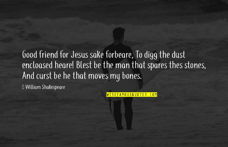 Jesus My Only Friend Quotes By William Shakespeare: Good friend for Jesus sake forbeare, To digg