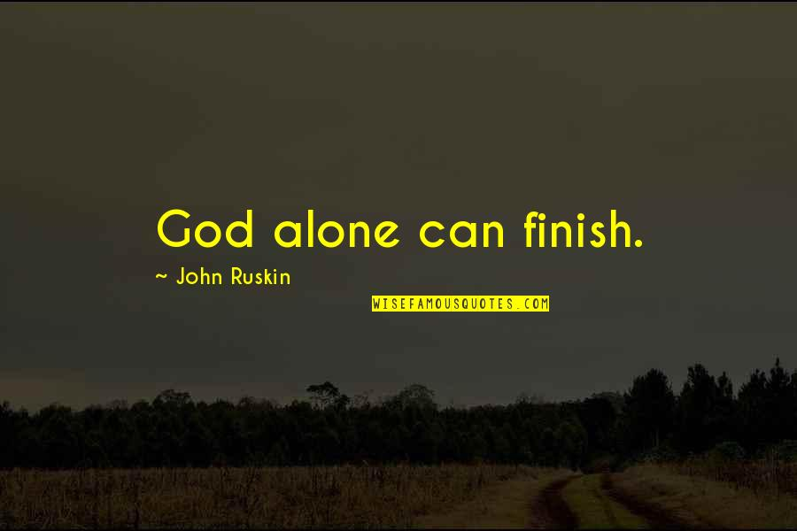Jesus Socialism Quotes By John Ruskin: God alone can finish.