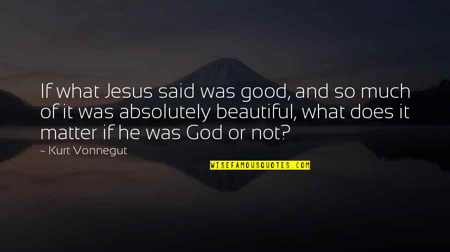 Jesus You're Beautiful Quotes By Kurt Vonnegut: If what Jesus said was good, and so