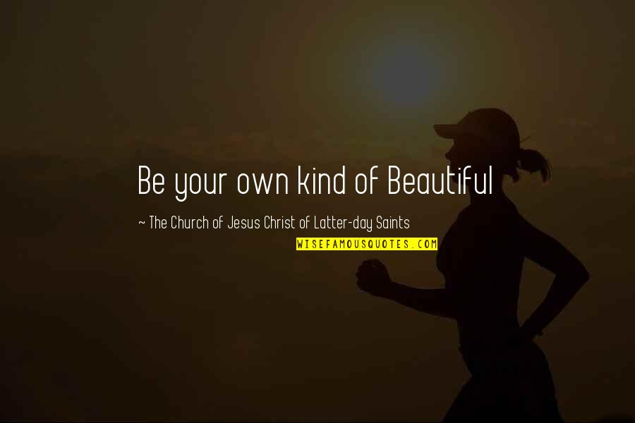 Jesus You're Beautiful Quotes By The Church Of Jesus Christ Of Latter-day Saints: Be your own kind of Beautiful