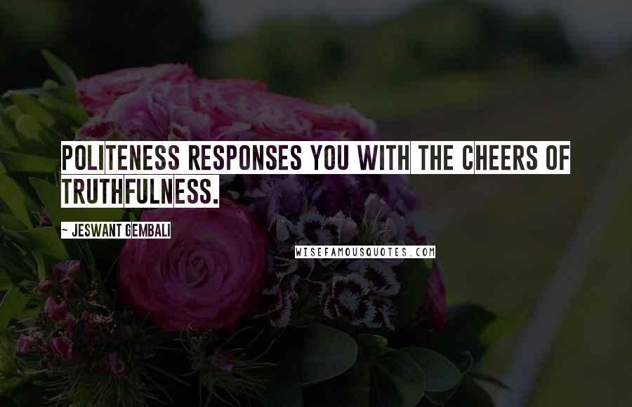Jeswant Gembali quotes: Politeness responses you with the cheers of truthfulness.