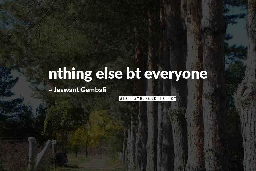 Jeswant Gembali quotes: nthing else bt everyone