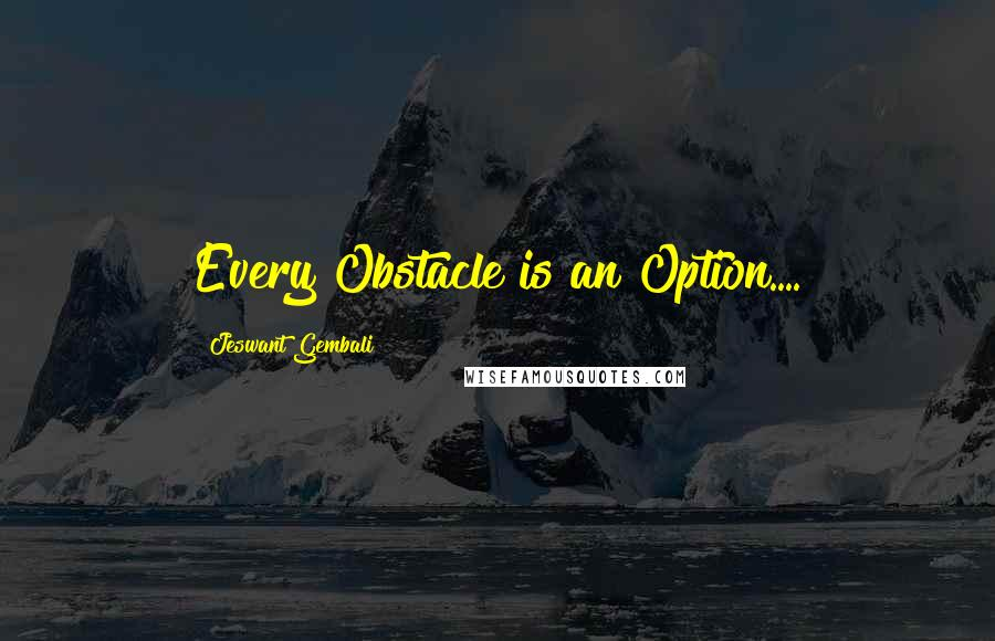 Jeswant Gembali quotes: Every Obstacle is an Option....