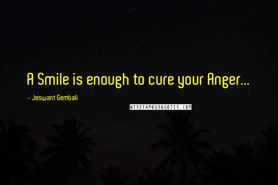 Jeswant Gembali quotes: A Smile is enough to cure your Anger...
