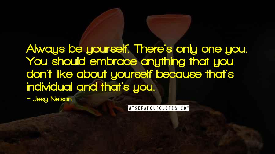 Jesy Nelson quotes: Always be yourself. There's only one you. You should embrace anything that you don't like about yourself because that's individual and that's you.