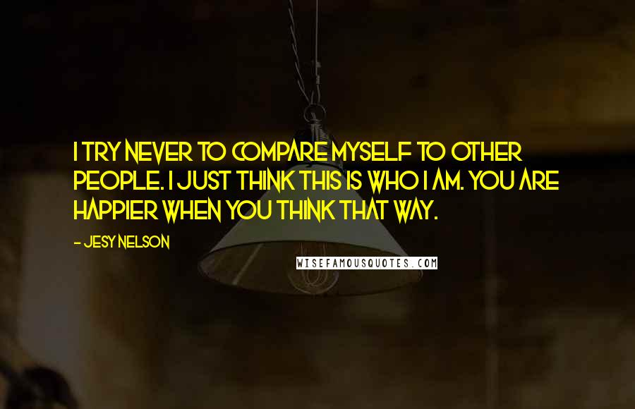 Jesy Nelson quotes: I try never to compare myself to other people. I just think this is who I am. You are happier when you think that way.