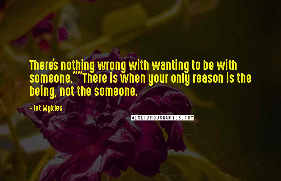 "Jet Mykles quotes: There's nothing wrong with wanting to be with someone.""""There is when your only reason is the being, not the someone."