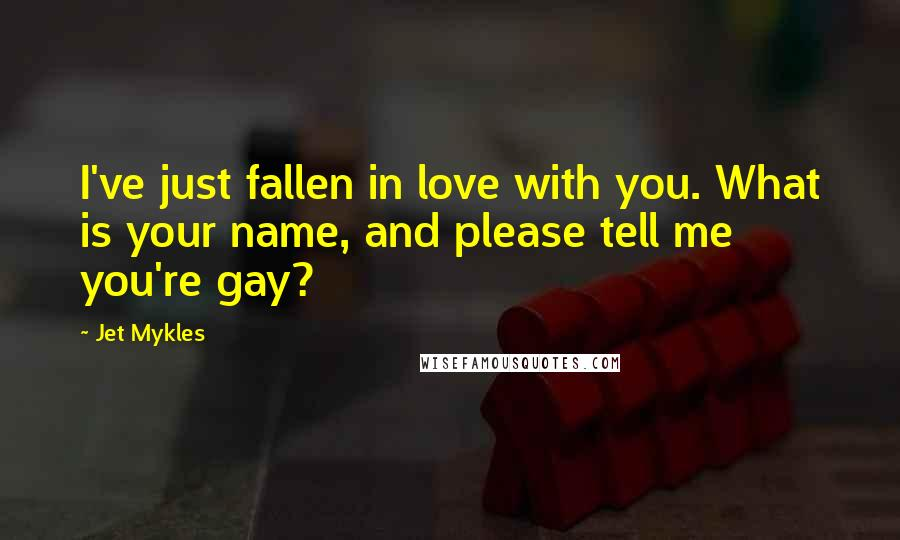 Jet Mykles quotes: I've just fallen in love with you. What is your name, and please tell me you're gay?