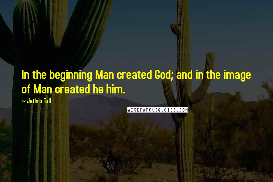 Jethro Tull quotes: In the beginning Man created God; and in the image of Man created he him.