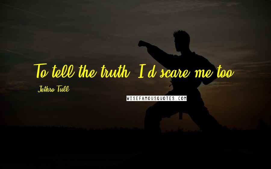 Jethro Tull quotes: To tell the truth, I'd scare me too.