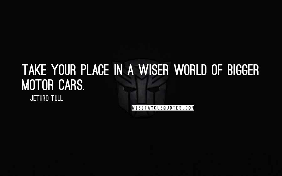 Jethro Tull quotes: Take your place in a wiser world of bigger motor cars.