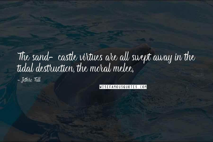 Jethro Tull quotes: The sand-castle virtues are all swept away in the tidal destruction, the moral melee.