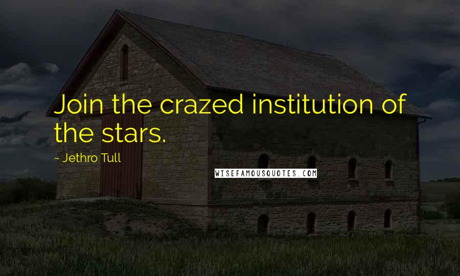 Jethro Tull quotes: Join the crazed institution of the stars.