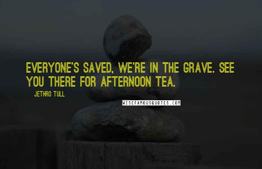 Jethro Tull quotes: Everyone's saved, we're in the grave. See you there for afternoon tea.