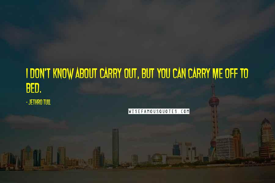 Jethro Tull quotes: I don't know about carry out, but you can carry me off to bed.