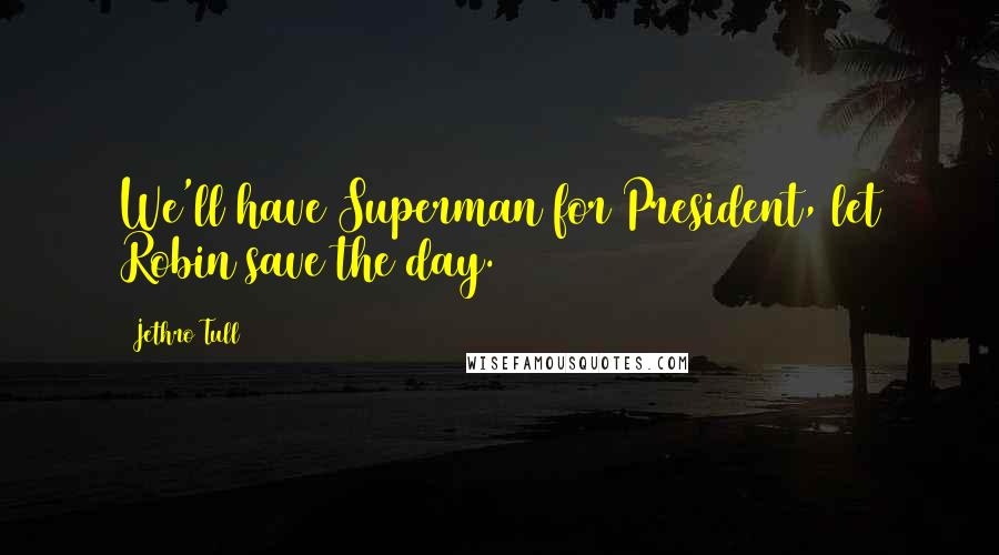 Jethro Tull quotes: We'll have Superman for President, let Robin save the day.