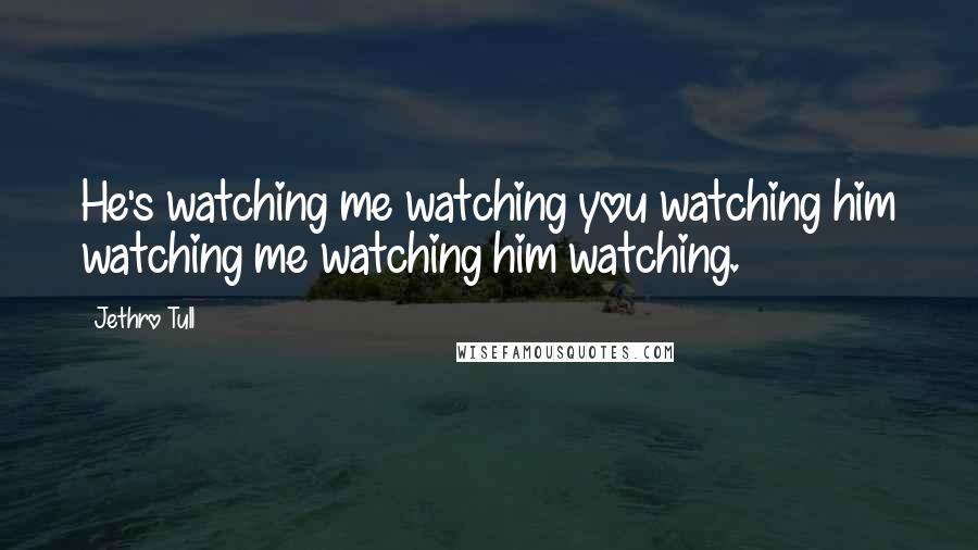 Jethro Tull quotes: He's watching me watching you watching him watching me watching him watching.