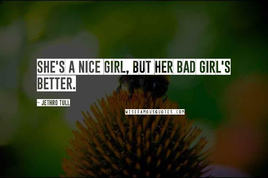 Jethro Tull quotes: She's a nice girl, but her bad girl's better.
