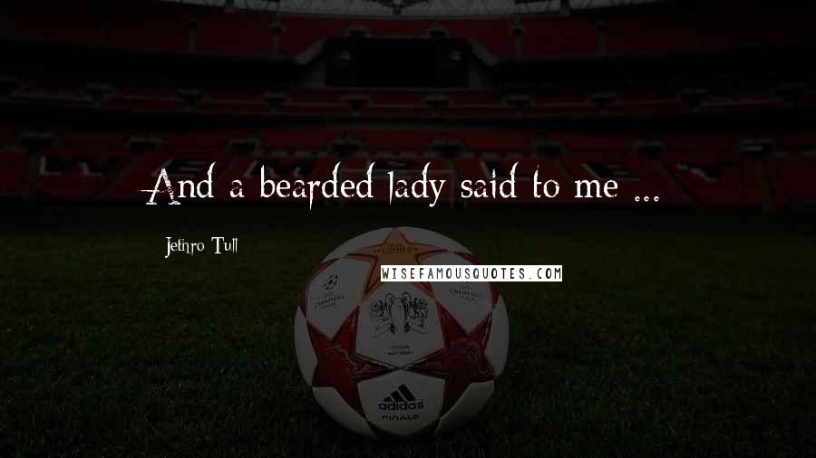 Jethro Tull quotes: And a bearded lady said to me ...