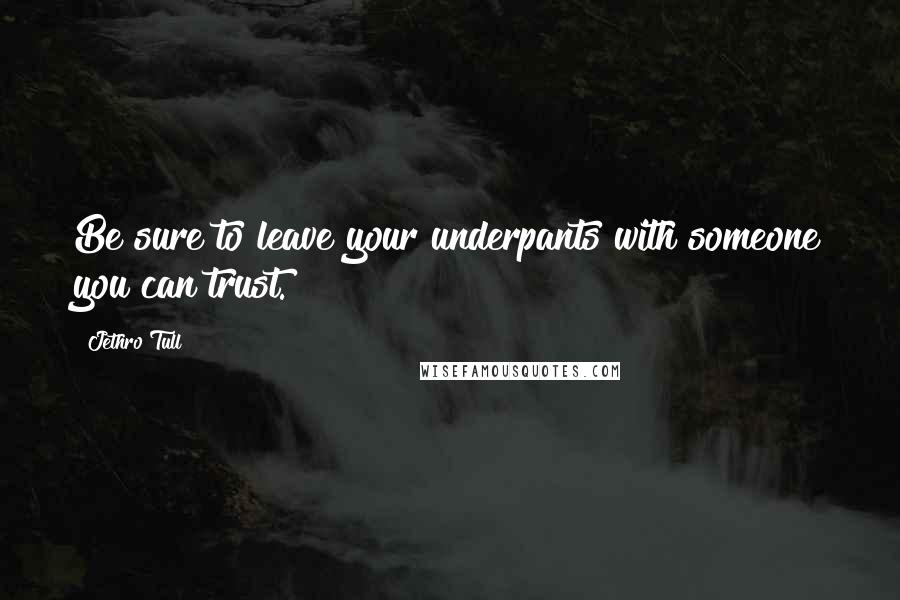 Jethro Tull quotes: Be sure to leave your underpants with someone you can trust.