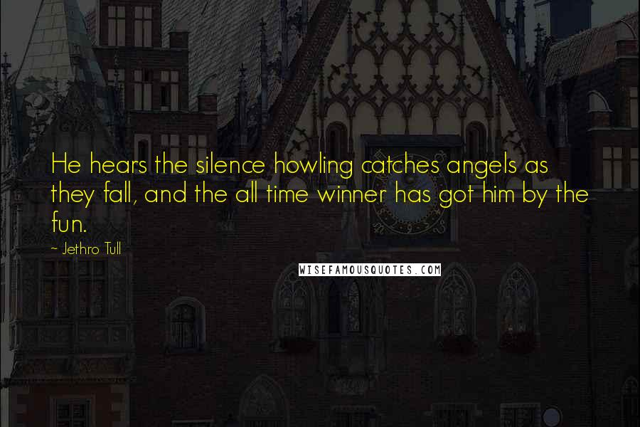 Jethro Tull quotes: He hears the silence howling catches angels as they fall, and the all time winner has got him by the fun.