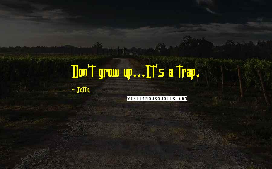 Jettie quotes: Don't grow up...It's a trap.