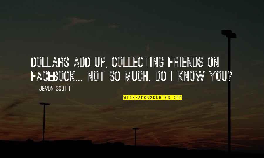 Jevon Quotes By Jevon Scott: Dollars add up, collecting friends on Facebook... not