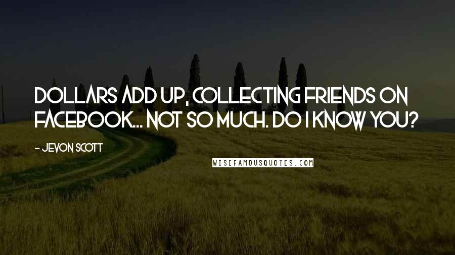 Jevon Scott quotes: Dollars add up, collecting friends on Facebook... not so much. Do I know you?